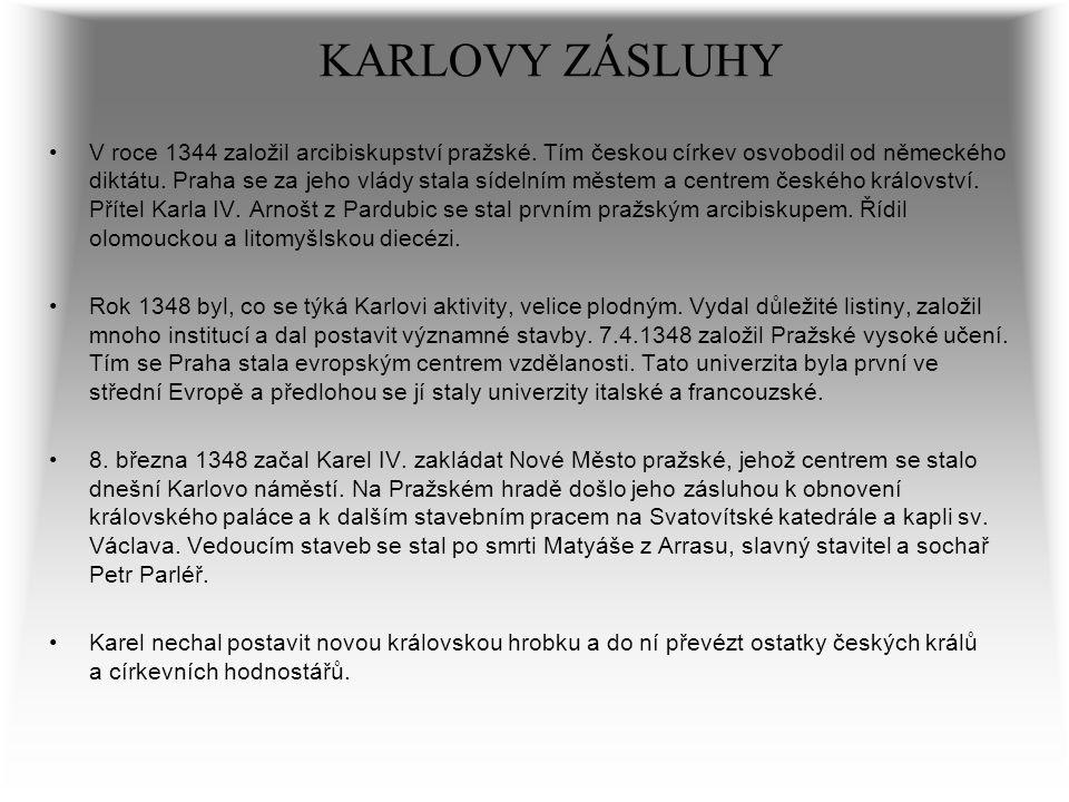 KARLOVY ZÁSLUHY V roce 1344 založil arcibiskupství pražské. Tím českou církev osvobodil od německého diktátu. Praha se za jeho vlády stala sídelním mě