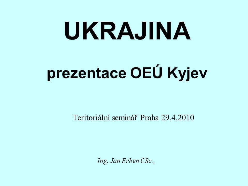UKRAJINA prezentace OEÚ Kyjev Teritoriální seminář Praha 29.4.2010 Ing. Jan Erben CSc.,