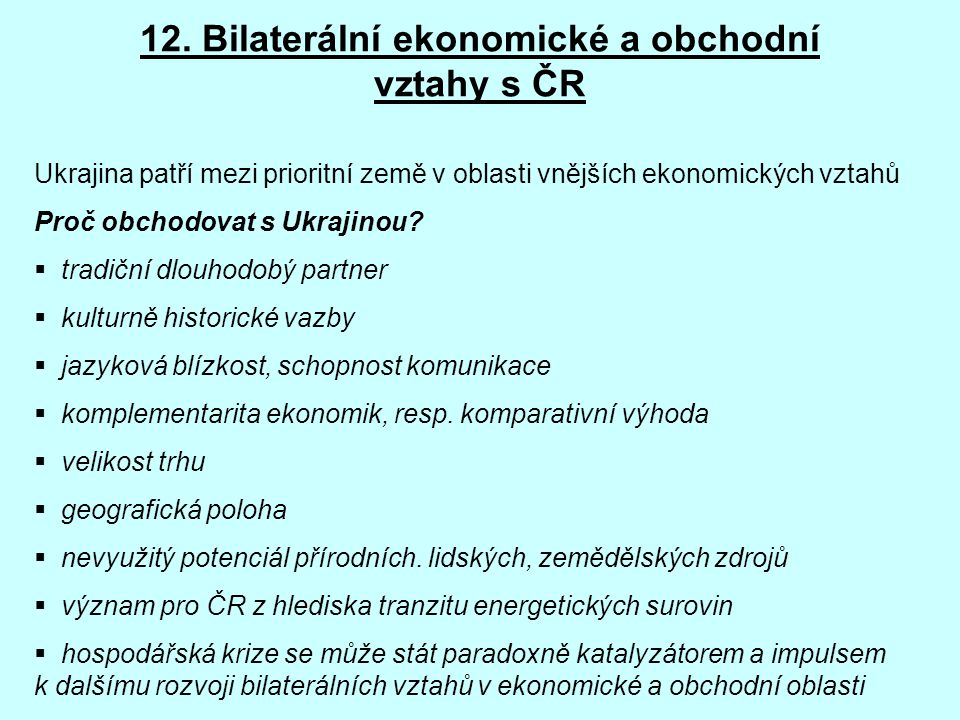 12. Bilaterální ekonomické a obchodní vztahy s ČR Ukrajina patří mezi prioritní země v oblasti vnějších ekonomických vztahů Proč obchodovat s Ukrajino
