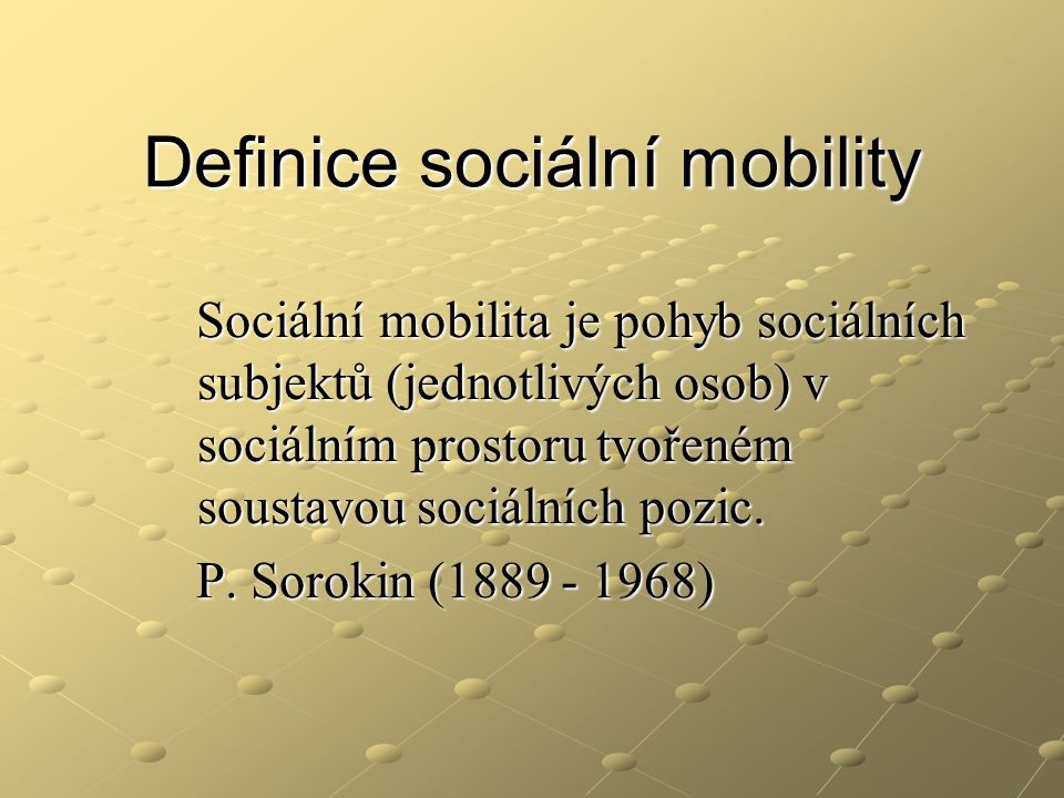 Definice sociální mobility Sociální mobilita je pohyb sociálních subjektů (jednotlivých osob) v sociálním prostoru tvořeném soustavou sociálních pozic