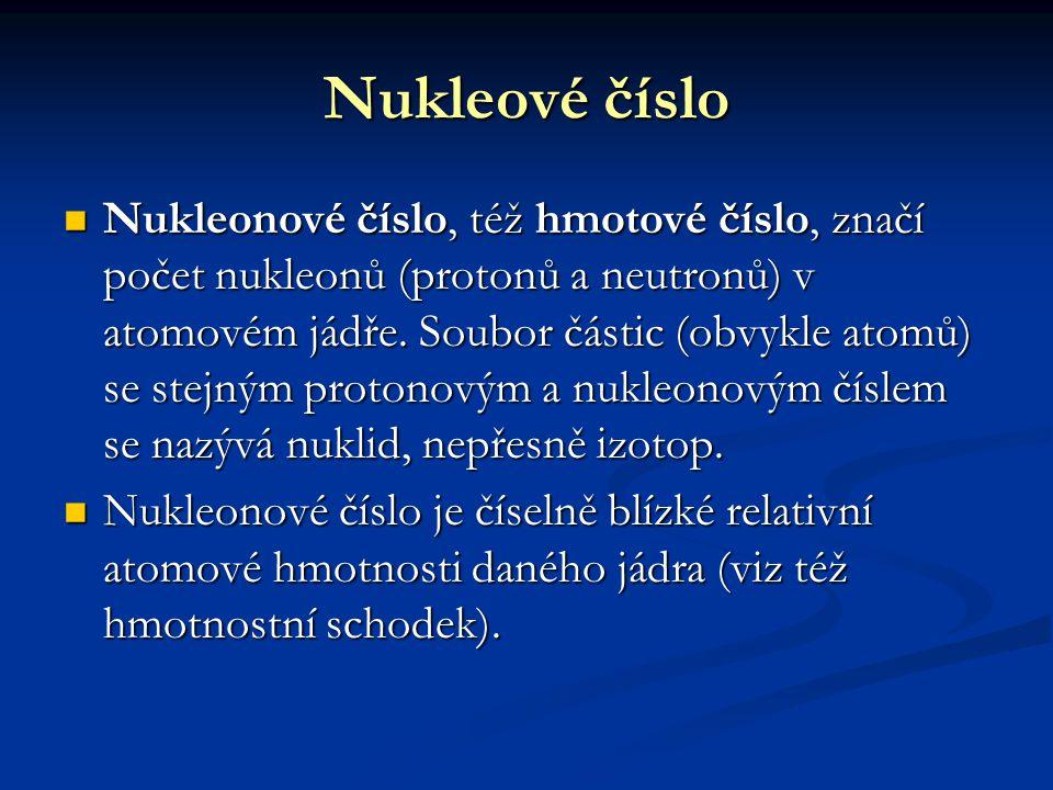 Nukleové číslo Nukleonové číslo, též hmotové číslo, značí počet nukleonů (protonů a neutronů) v atomovém jádře. Soubor částic (obvykle atomů) se stejn
