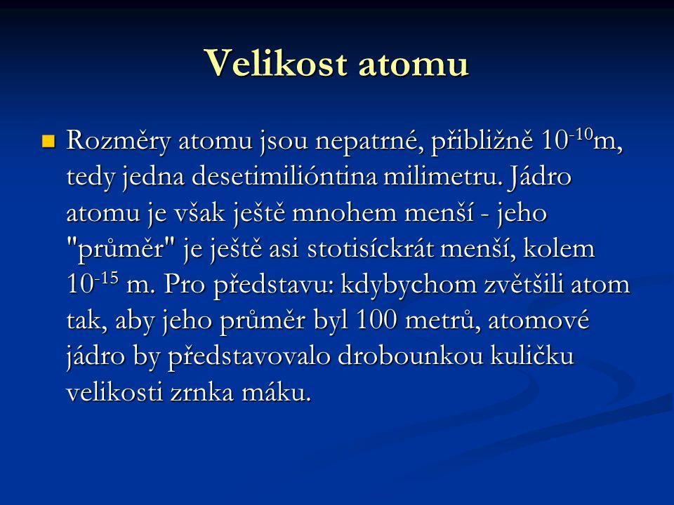Velikost atomu Rozměry atomu jsou nepatrné, přibližně 10 -10 m, tedy jedna desetimilióntina milimetru. Jádro atomu je však ještě mnohem menší - jeho