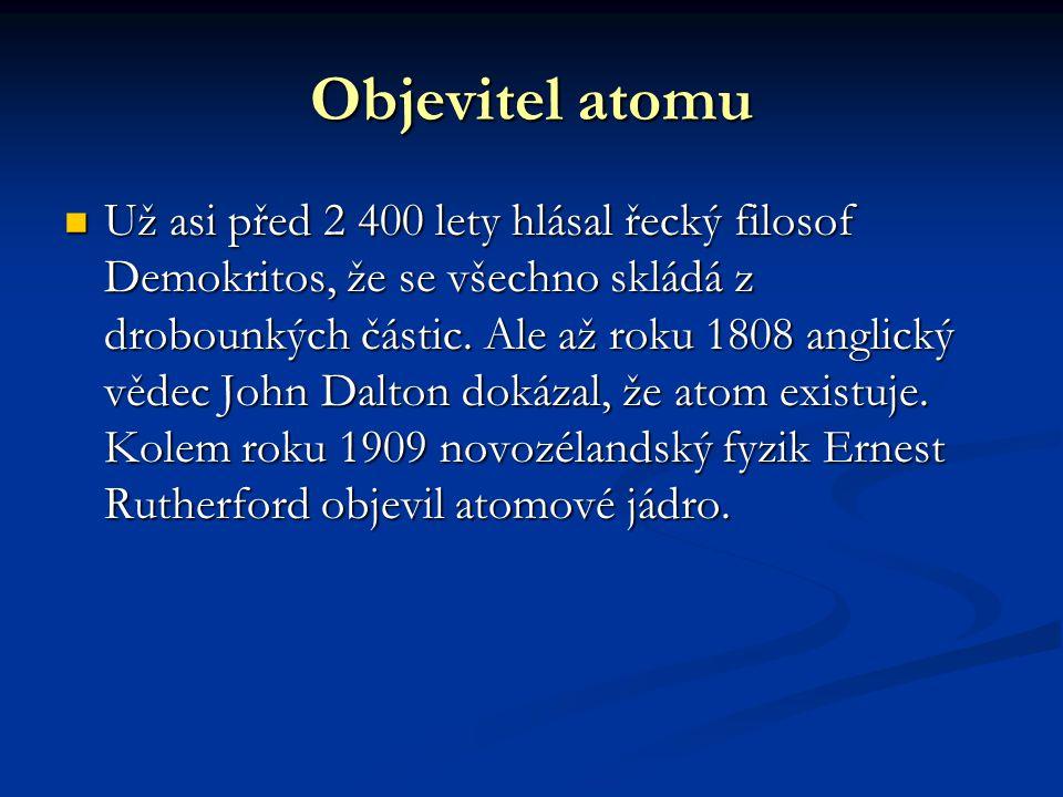 Objevitel atomu Už asi před 2 400 lety hlásal řecký filosof Demokritos, že se všechno skládá z drobounkých částic. Ale až roku 1808 anglický vědec Joh