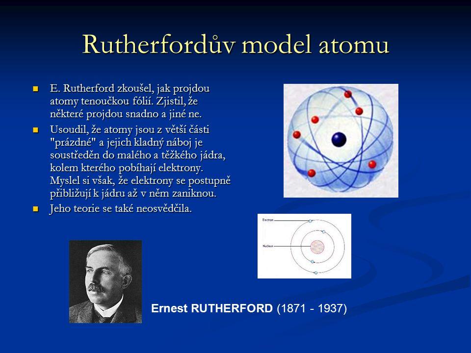 Rutherfordův model atomu E. Rutherford zkoušel, jak projdou atomy tenoučkou fólií. Zjistil, že některé projdou snadno a jiné ne. Usoudil, že atomy jso