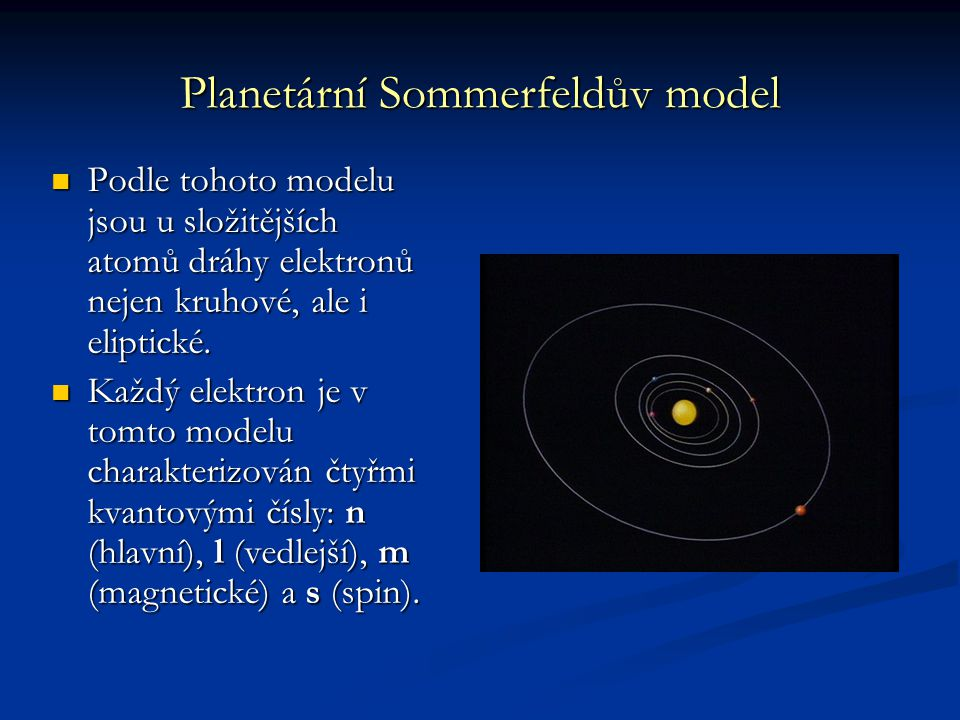 Planetární Sommerfeldův model Podle tohoto modelu jsou u složitějších atomů dráhy elektronů nejen kruhové, ale i eliptické. Podle tohoto modelu jsou u