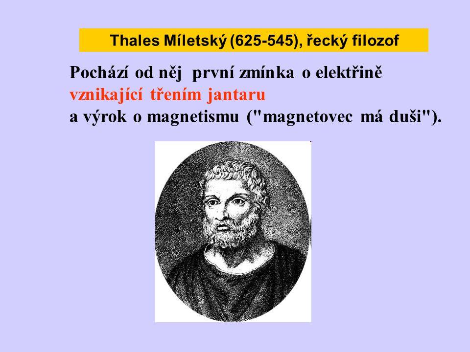Thales Míletský (625-545), řecký filozof Pochází od něj první zmínka o elektřině vznikající třením jantaru a výrok o magnetismu (