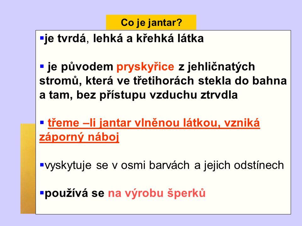 Co je jantar?  je tvrdá, lehká a křehká látka  je původem pryskyřice z jehličnatých stromů, která ve třetihorách stekla do bahna a tam, bez přístupu