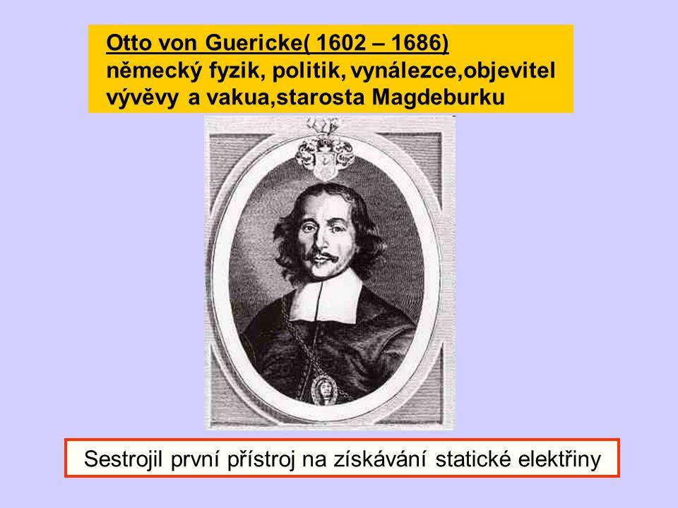 Otto von Guericke( 1602 – 1686) německý fyzik, politik, vynálezce,objevitel vývěvy a vakua,starosta Magdeburku Sestrojil první přístroj na získávání s
