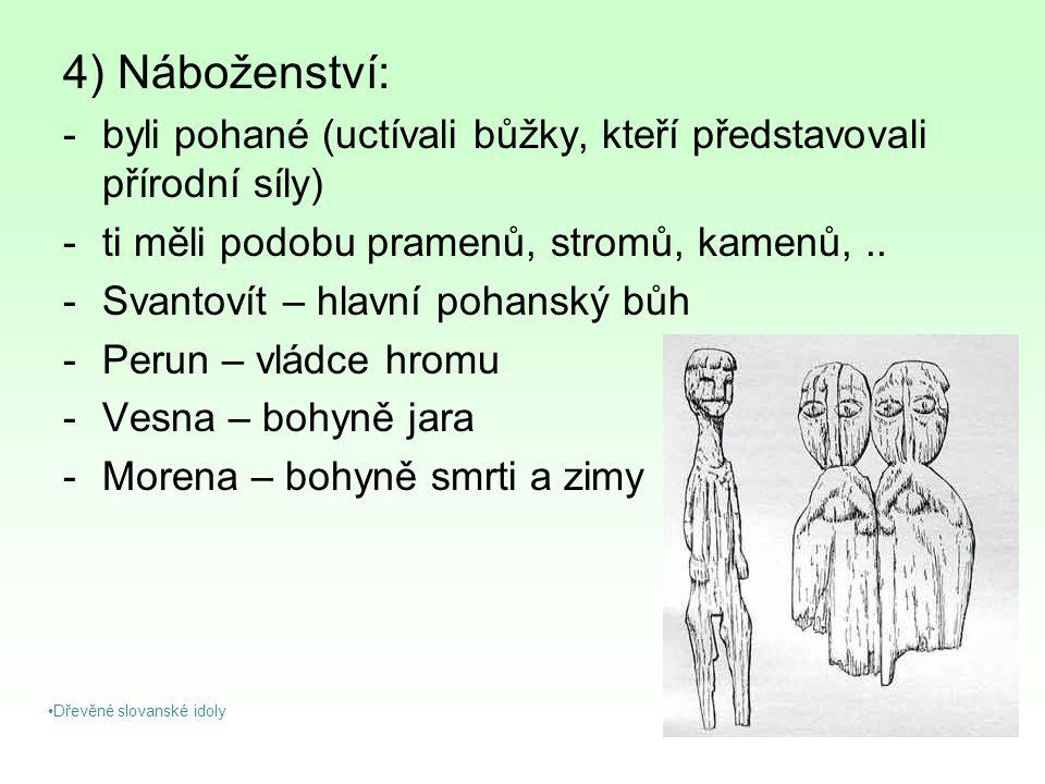 4) Náboženství: -byli pohané (uctívali bůžky, kteří představovali přírodní síly) -ti měli podobu pramenů, stromů, kamenů,.. -Svantovít – hlavní pohans