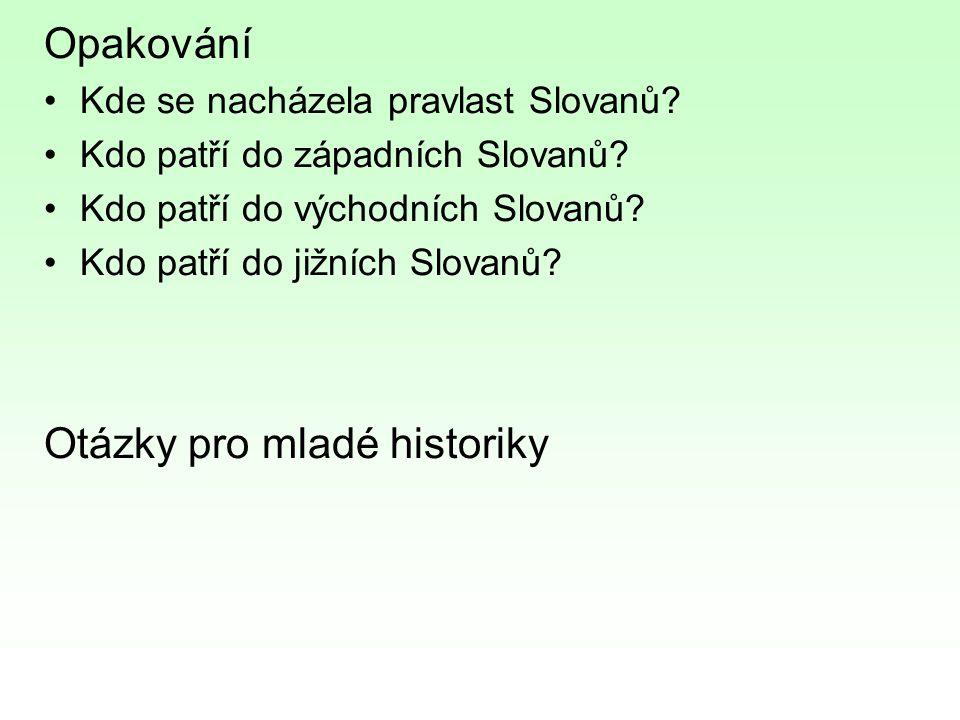 Opakování Kde se nacházela pravlast Slovanů? Kdo patří do západních Slovanů? Kdo patří do východních Slovanů? Kdo patří do jižních Slovanů? Otázky pro