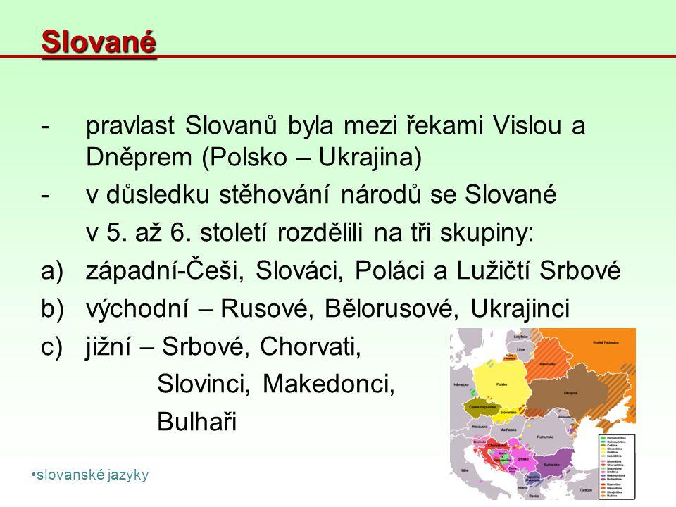 Slované -pravlast Slovanů byla mezi řekami Vislou a Dněprem (Polsko – Ukrajina) -v důsledku stěhování národů se Slované v 5. až 6. století rozdělili n