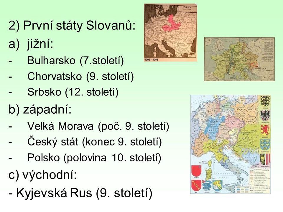 2) První státy Slovanů: a)jižní: -Bulharsko (7.století) -Chorvatsko (9. století) -Srbsko (12. století) b) západní: -Velká Morava (poč. 9. století) -Če