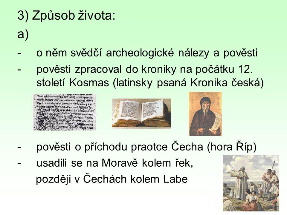 3) Způsob života: a) -o něm svědčí archeologické nálezy a pověsti -pověsti zpracoval do kroniky na počátku 12. století Kosmas (latinsky psaná Kronika