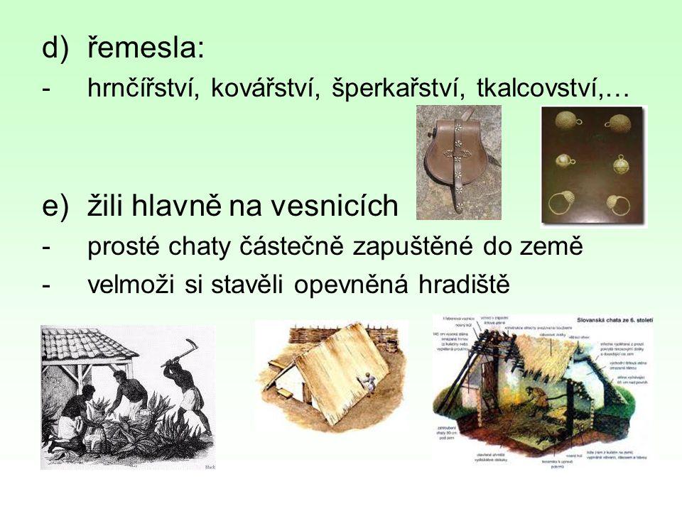 d)řemesla: -hrnčířství, kovářství, šperkařství, tkalcovství,… e)žili hlavně na vesnicích -prosté chaty částečně zapuštěné do země -velmoži si stavěli