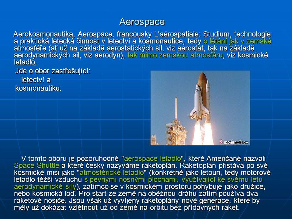 Aerospace Aerospace Aerokosmonautika, Aerospace, francousky L aérospatiale: Studium, technologie a praktická letecká činnost v letectví a kosmonautice, tedy o létání jak v zemské atmosféře (ať už na základě aerostatických sil, viz aerostat, tak na základě aerodynamických sil, viz aerodyn), tak mimo zemskou atmosféru, viz kosmické letadlo.