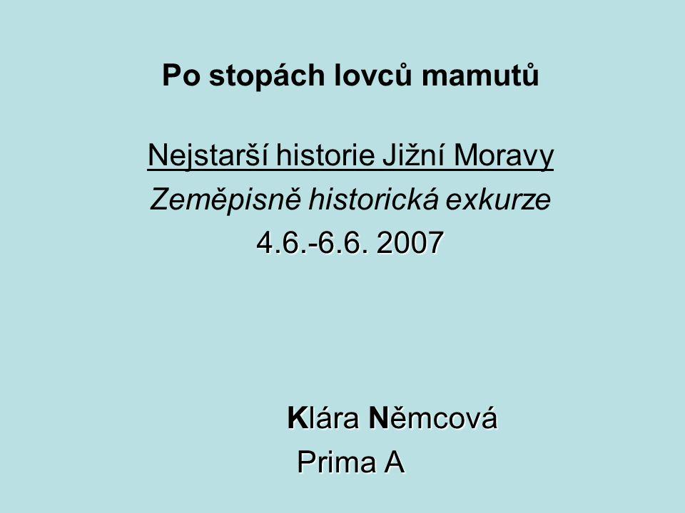 Po stopách lovců mamutů Nejstarší historie Jižní Moravy Zeměpisně historická exkurze 4.6.-6.6. 2007 Klára Němcová Prima A