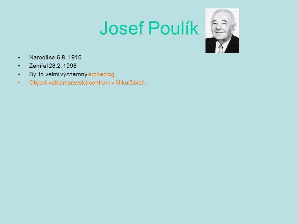 Josef Poulík Narodil se 6.8. 1910 Zemřel 28.2. 1998 Byl to velmi významný archeolog. Objevil velkomoravské centrum v Mikulčicích.