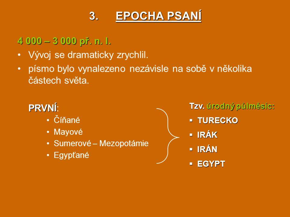 3.EPOCHA PSANÍ 4 000 – 3 000 př. n. l. Vývoj se dramaticky zrychlil. písmo bylo vynalezeno nezávisle na sobě v několika částech světa. PRVNÍ PRVNÍ: Čí