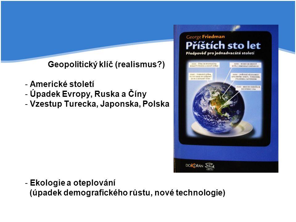 Geopolitický klíč (realismus?) - Americké století - Úpadek Evropy, Ruska a Číny - Vzestup Turecka, Japonska, Polska - Ekologie a oteplování (úpadek demografického růstu, nové technologie)
