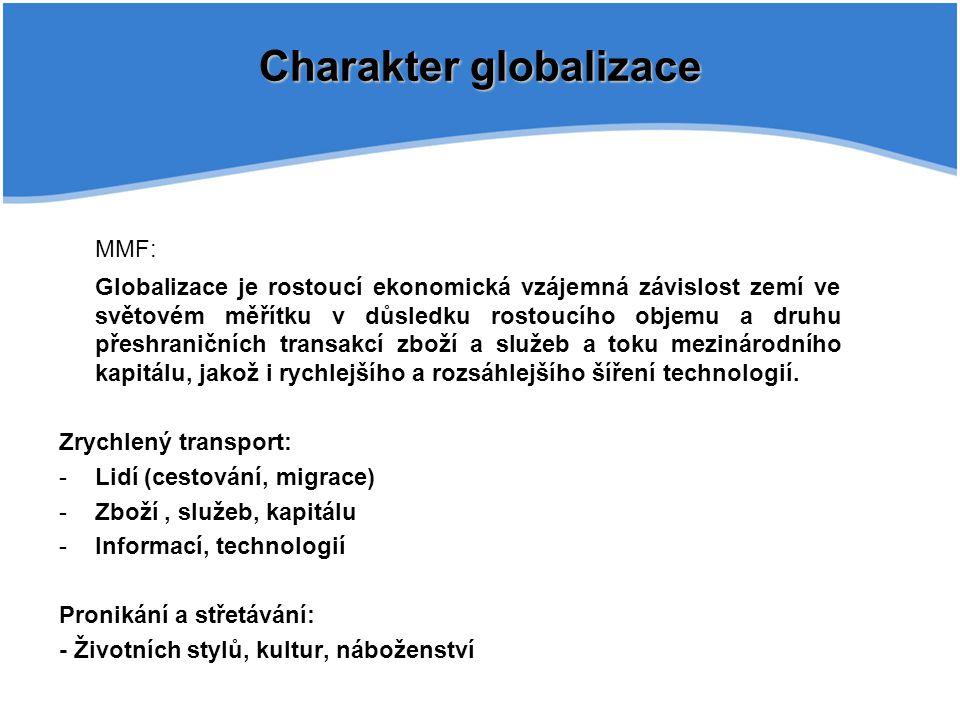 Charakter globalizace MMF: Globalizace je rostoucí ekonomická vzájemná závislost zemí ve světovém měřítku v důsledku rostoucího objemu a druhu přeshraničních transakcí zboží a služeb a toku mezinárodního kapitálu, jakož i rychlejšího a rozsáhlejšího šíření technologií.