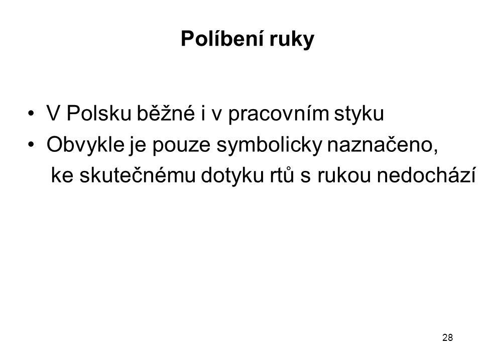 28 Políbení ruky V Polsku běžné i v pracovním styku Obvykle je pouze symbolicky naznačeno, ke skutečnému dotyku rtů s rukou nedochází
