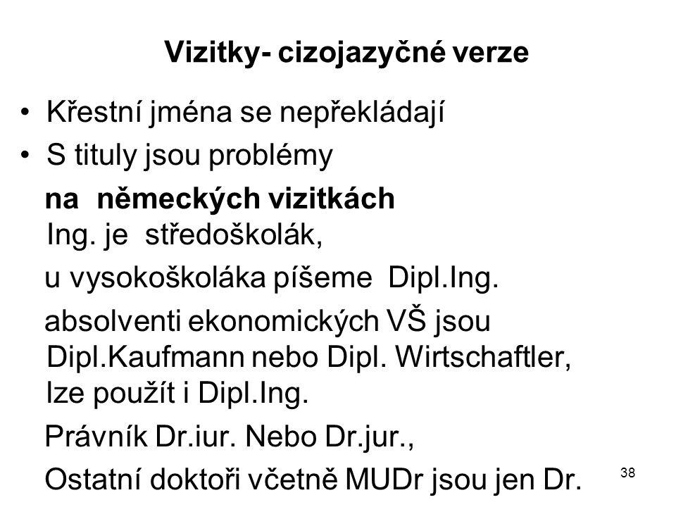 38 Vizitky- cizojazyčné verze Křestní jména se nepřekládají S tituly jsou problémy na německých vizitkách Ing. je středoškolák, u vysokoškoláka píšeme