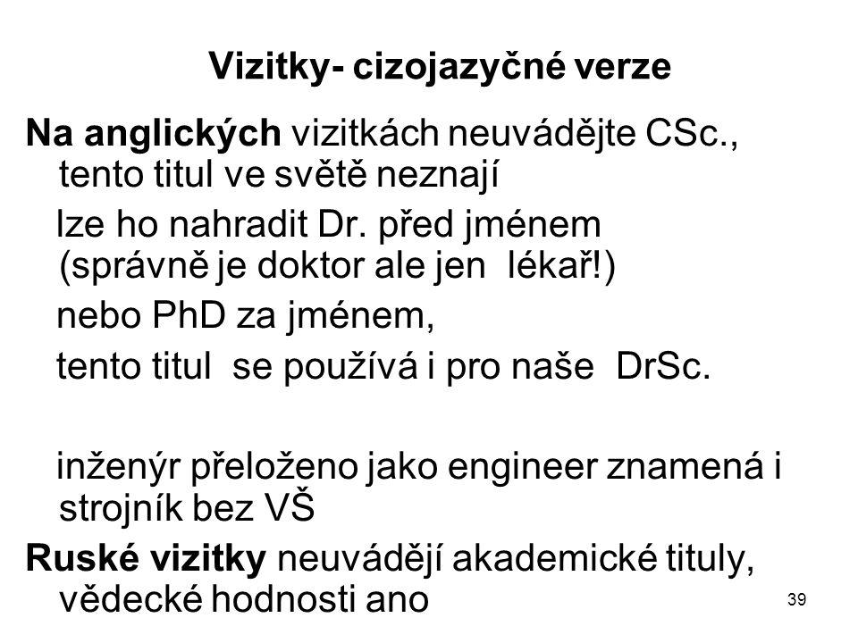 39 Vizitky- cizojazyčné verze Na anglických vizitkách neuvádějte CSc., tento titul ve světě neznají lze ho nahradit Dr. před jménem (správně je doktor