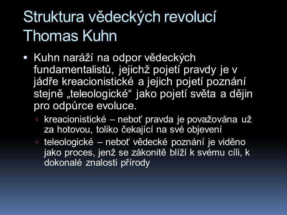 """Struktura vědeckých revolucí Thomas Kuhn  Kuhn naráží na odpor vědeckých fundamentalistů, jejichž pojetí pravdy je v jádře kreacionistické a jejich pojetí poznání stejně """"teleologické jako pojetí světa a dějin pro odpůrce evoluce."""