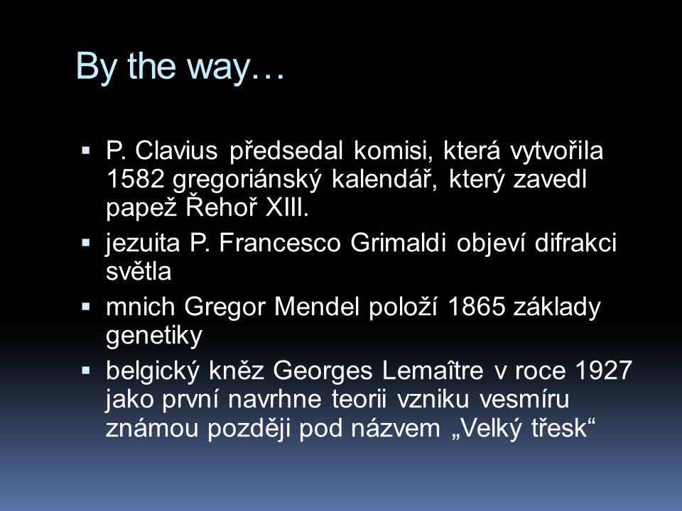 By the way…  P. Clavius předsedal komisi, která vytvořila 1582 gregoriánský kalendář, který zavedl papež Řehoř XIII.  jezuita P. Francesco Grimaldi