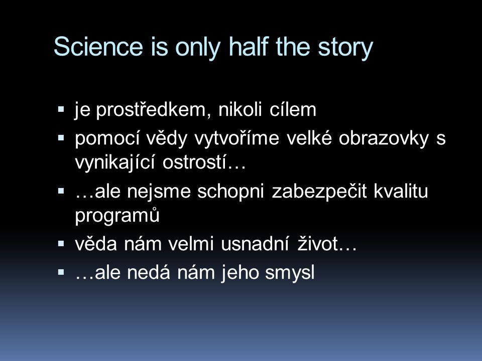 Science is only half the story  je prostředkem, nikoli cílem  pomocí vědy vytvoříme velké obrazovky s vynikající ostrostí…  …ale nejsme schopni zabezpečit kvalitu programů  věda nám velmi usnadní život…  …ale nedá nám jeho smysl