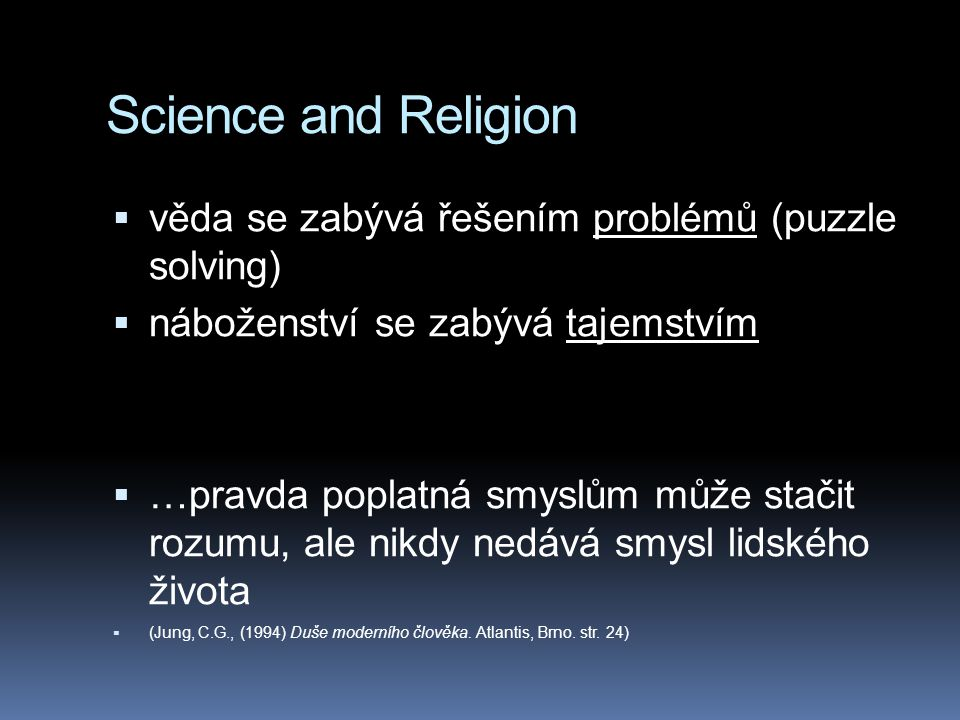 Science and Religion  věda se zabývá řešením problémů (puzzle solving)  náboženství se zabývá tajemstvím  …pravda poplatná smyslům může stačit rozumu, ale nikdy nedává smysl lidského života  (Jung, C.G., (1994) Duše moderního člověka.