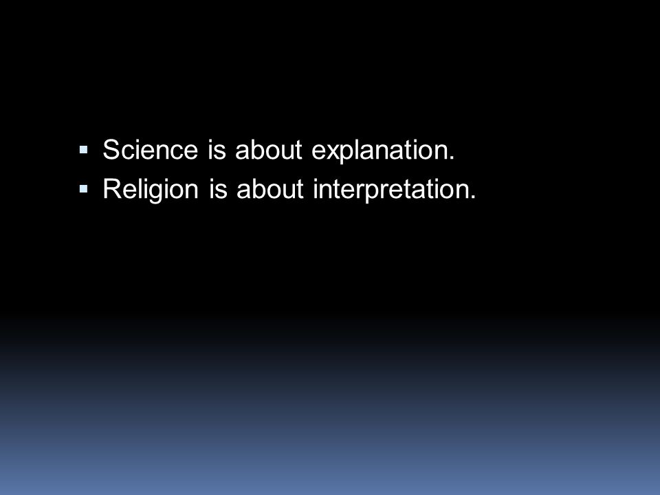  Science is about explanation.  Religion is about interpretation.