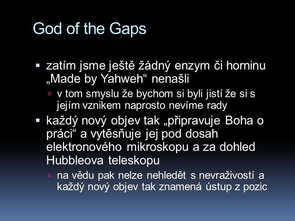 """God of the Gaps  zatím jsme ještě žádný enzym či horninu """"Made by Yahweh nenašli  v tom smyslu že bychom si byli jistí že si s jejím vznikem naprosto nevíme rady  každý nový objev tak """"připravuje Boha o práci a vytěsňuje jej pod dosah elektronového mikroskopu a za dohled Hubbleova teleskopu  na vědu pak nelze nehledět s nevraživostí a každý nový objev tak znamená ústup z pozic"""