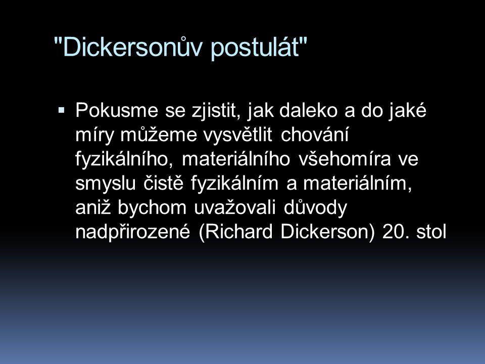 Dickersonův postulát  Pokusme se zjistit, jak daleko a do jaké míry můžeme vysvětlit chování fyzikálního, materiálního všehomíra ve smyslu čistě fyzikálním a materiálním, aniž bychom uvažovali důvody nadpřirozené (Richard Dickerson) 20.