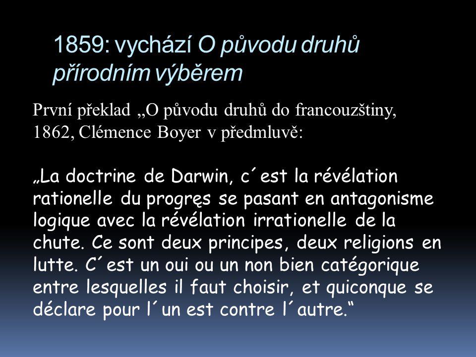 """1859: vychází O původu druhů přírodním výběrem První překlad """"O původu druhů do francouzštiny, 1862, Clémence Boyer v předmluvě: """"La doctrine de Darwin, c´est la révélation rationelle du progręs se pasant en antagonisme logique avec la révélation irrationelle de la chute."""
