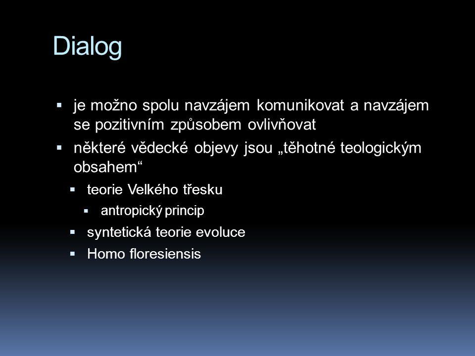 """Dialog  je možno spolu navzájem komunikovat a navzájem se pozitivním způsobem ovlivňovat  některé vědecké objevy jsou """"těhotné teologickým obsahem  teorie Velkého třesku  antropický princip  syntetická teorie evoluce  Homo floresiensis"""