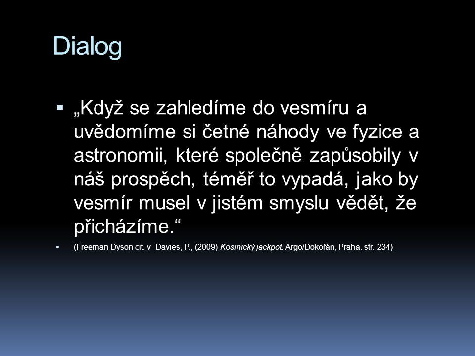 """Dialog  """"Když se zahledíme do vesmíru a uvědomíme si četné náhody ve fyzice a astronomii, které společně zapůsobily v náš prospěch, téměř to vypadá, jako by vesmír musel v jistém smyslu vědět, že přicházíme.  (Freeman Dyson cit."""