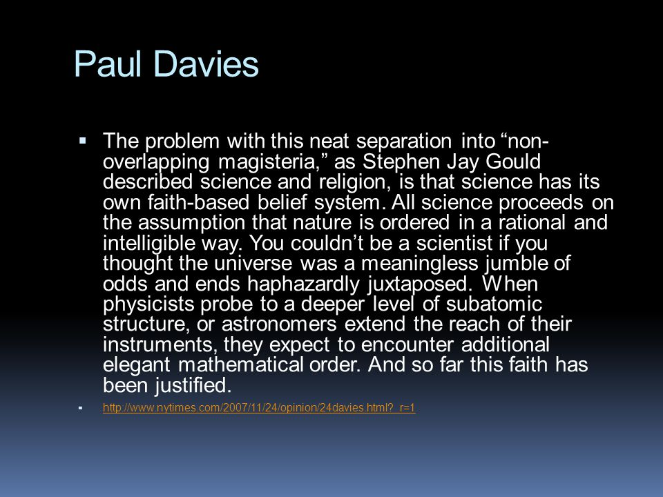 "Paul Davies  The problem with this neat separation into ""non- overlapping magisteria,"" as Stephen Jay Gould described science and religion, is that s"