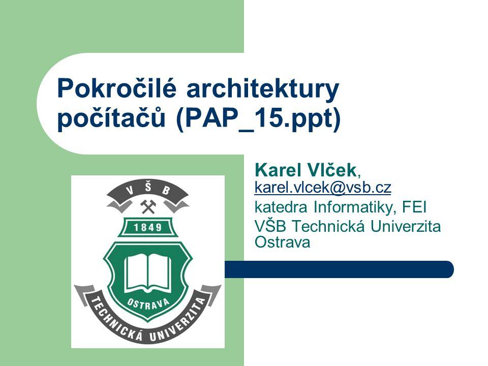 Pokročilé architektury počítačů (PAP_15.ppt) Karel Vlček, karel.vlcek@vsb.cz karel.vlcek@vsb.cz katedra Informatiky, FEI VŠB Technická Univerzita Ostrava