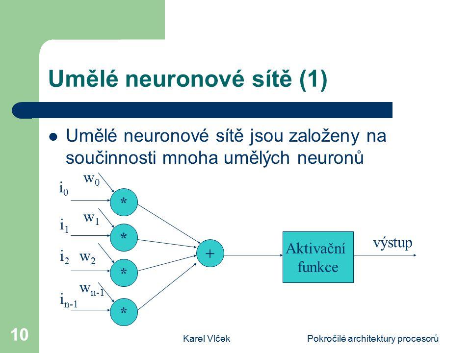 Karel VlčekPokročilé architektury procesorů 10 Umělé neuronové sítě (1) Umělé neuronové sítě jsou založeny na součinnosti mnoha umělých neuronů * * * * + Aktivační funkce i0i0 i1i1 i2i2 i n-1 w0w0 w1w1 w2w2 w n-1 výstup