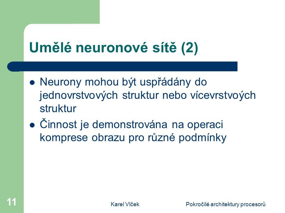 Karel VlčekPokročilé architektury procesorů 11 Umělé neuronové sítě (2) Neurony mohou být uspřádány do jednovrstvových struktur nebo vícevrstvoých struktur Činnost je demonstrována na operaci komprese obrazu pro různé podmínky