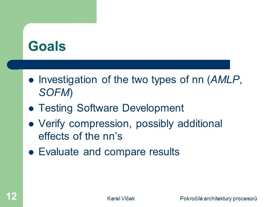 Karel VlčekPokročilé architektury procesorů 12 Goals Investigation of the two types of nn (AMLP, SOFM) Testing Software Development Verify compression