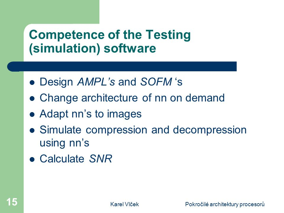 Karel VlčekPokročilé architektury procesorů 15 Competence of the Testing (simulation) software Design AMPL's and SOFM 's Change architecture of nn on demand Adapt nn's to images Simulate compression and decompression using nn's Calculate SNR