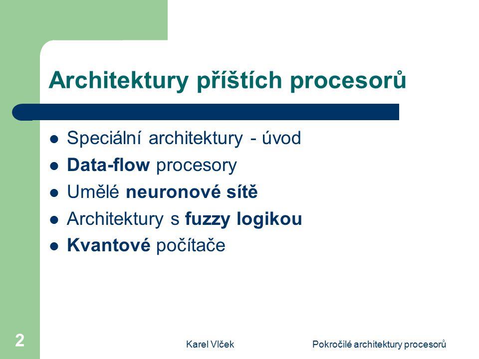 Karel VlčekPokročilé architektury procesorů 2 Architektury příštích procesorů Speciální architektury - úvod Data-flow procesory Umělé neuronové sítě Architektury s fuzzy logikou Kvantové počítače
