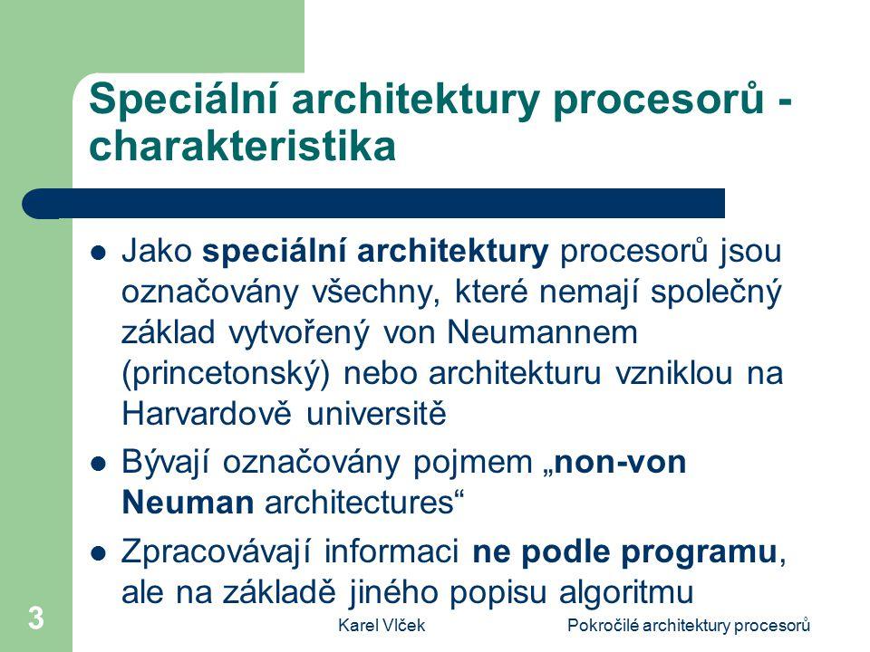 """Karel VlčekPokročilé architektury procesorů 3 Speciální architektury procesorů - charakteristika Jako speciální architektury procesorů jsou označovány všechny, které nemají společný základ vytvořený von Neumannem (princetonský) nebo architekturu vzniklou na Harvardově universitě Bývají označovány pojmem """"non-von Neuman architectures Zpracovávají informaci ne podle programu, ale na základě jiného popisu algoritmu"""
