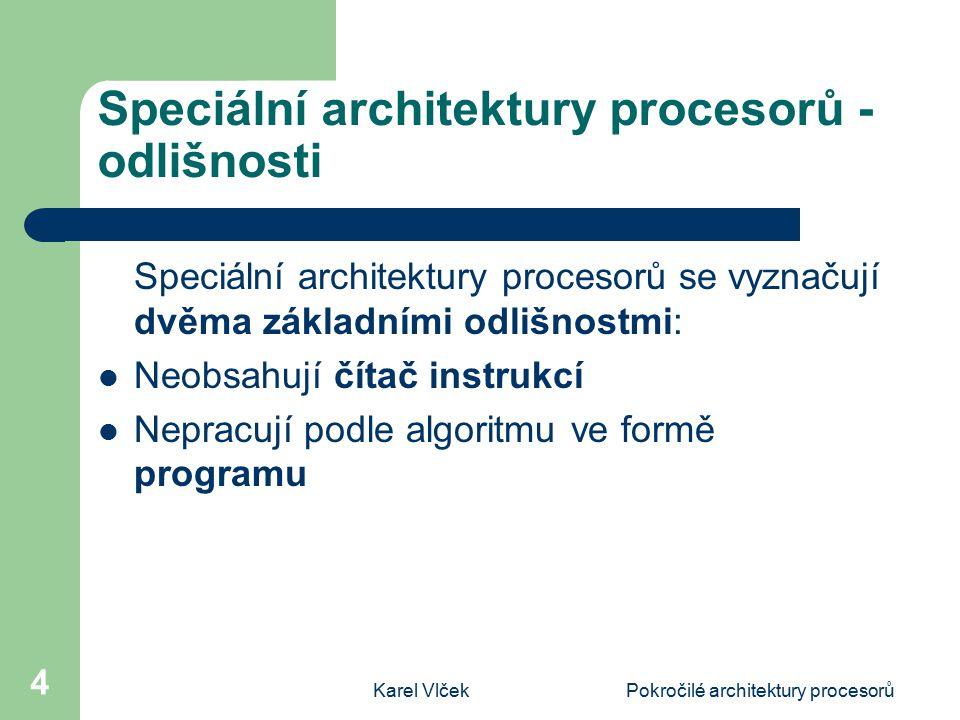 Karel VlčekPokročilé architektury procesorů 4 Speciální architektury procesorů - odlišnosti Speciální architektury procesorů se vyznačují dvěma základními odlišnostmi: Neobsahují čítač instrukcí Nepracují podle algoritmu ve formě programu