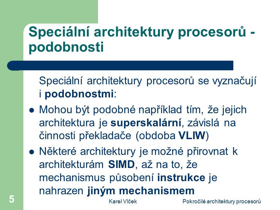 Karel VlčekPokročilé architektury procesorů 5 Speciální architektury procesorů - podobnosti Speciální architektury procesorů se vyznačují i podobnostmi: Mohou být podobné například tím, že jejich architektura je superskalární, závislá na činnosti překladače (obdoba VLIW) Některé architektury je možné přirovnat k architekturám SIMD, až na to, že mechanismus působení instrukce je nahrazen jiným mechanismem