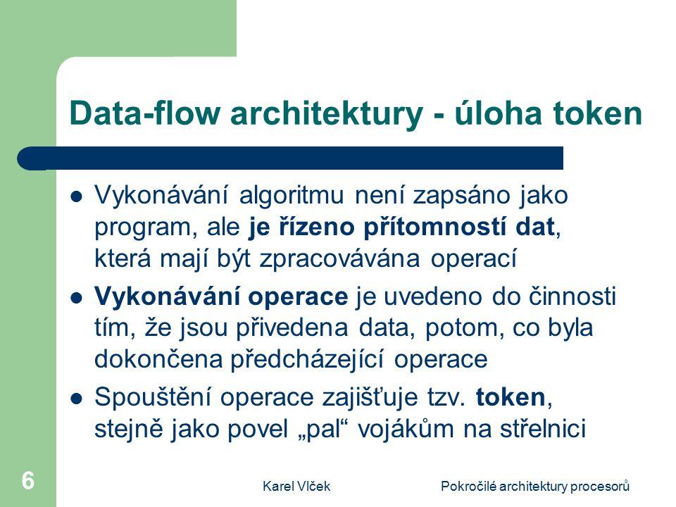 Karel VlčekPokročilé architektury procesorů 6 Data-flow architektury - úloha token Vykonávání algoritmu není zapsáno jako program, ale je řízeno přítomností dat, která mají být zpracovávána operací Vykonávání operace je uvedeno do činnosti tím, že jsou přivedena data, potom, co byla dokončena předcházející operace Spouštění operace zajišťuje tzv.