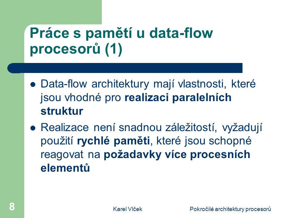 Karel VlčekPokročilé architektury procesorů 8 Práce s pamětí u data-flow procesorů (1) Data-flow architektury mají vlastnosti, které jsou vhodné pro realizaci paralelních struktur Realizace není snadnou záležitostí, vyžadují použití rychlé paměti, které jsou schopné reagovat na požadavky více procesních elementů