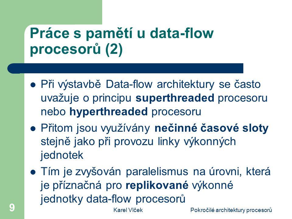Karel VlčekPokročilé architektury procesorů 9 Práce s pamětí u data-flow procesorů (2) Při výstavbě Data-flow architektury se často uvažuje o principu superthreaded procesoru nebo hyperthreaded procesoru Přitom jsou využívány nečinné časové sloty stejně jako při provozu linky výkonných jednotek Tím je zvyšován paralelismus na úrovni, která je příznačná pro replikované výkonné jednotky data-flow procesorů